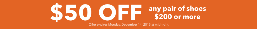 $50 off any pair of shoes $200 or more until midnight on Monday, December 14th, 2015